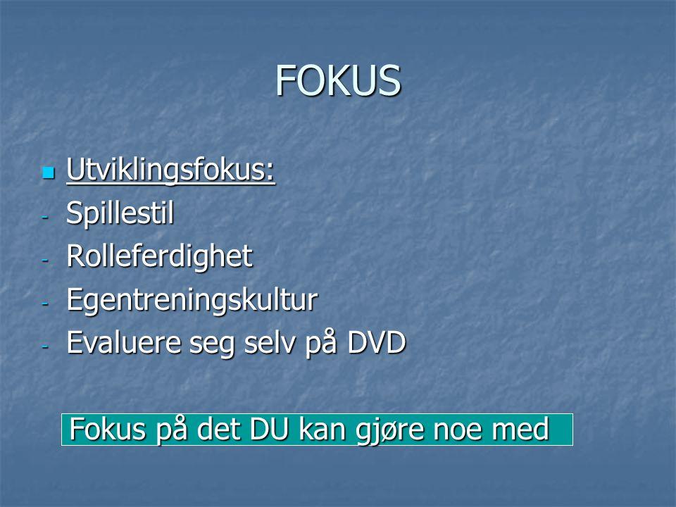 FOKUS Utviklingsfokus: Utviklingsfokus: - Spillestil - Rolleferdighet - Egentreningskultur - Evaluere seg selv på DVD Fokus på det DU kan gjøre noe me