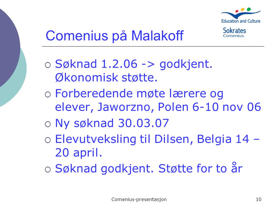 Comenius-presentasjon10 Comenius på Malakoff  Søknad 1.2.06 -> godkjent. Økonomisk støtte.  Forberedende møte lærere og elever, Jaworzno, Polen 6-10