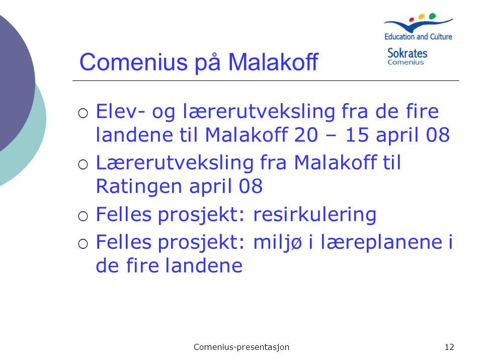 Comenius-presentasjon12  Elev- og lærerutveksling fra de fire landene til Malakoff 20 – 15 april 08  Lærerutveksling fra Malakoff til Ratingen april 08  Felles prosjekt: resirkulering  Felles prosjekt: miljø i læreplanene i de fire landene Comenius på Malakoff