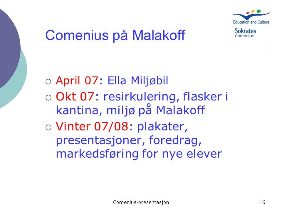Comenius-presentasjon16 Comenius på Malakoff  April 07: Ella Miljøbil  Okt 07: resirkulering, flasker i kantina, miljø på Malakoff  Vinter 07/08: p