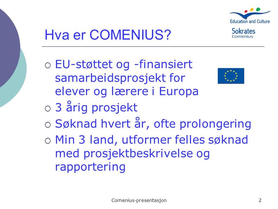 Comenius-presentasjon2 Hva er COMENIUS?  EU-støttet og -finansiert samarbeidsprosjekt for elever og lærere i Europa  3 årig prosjekt  Søknad hvert