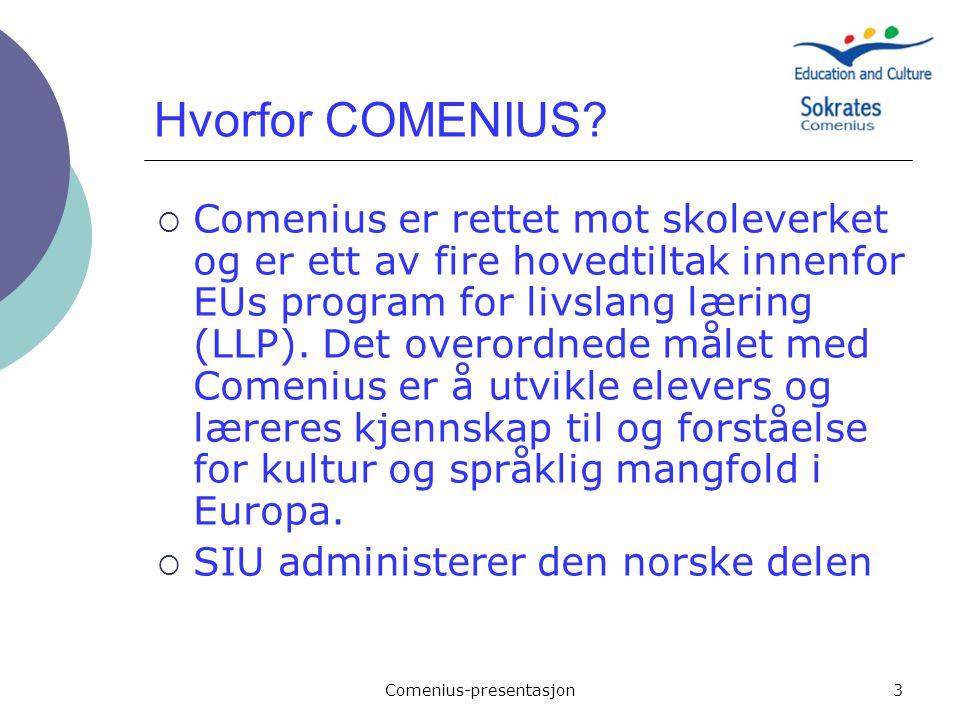 Comenius-presentasjon3 Hvorfor COMENIUS?  Comenius er rettet mot skoleverket og er ett av fire hovedtiltak innenfor EUs program for livslang læring (
