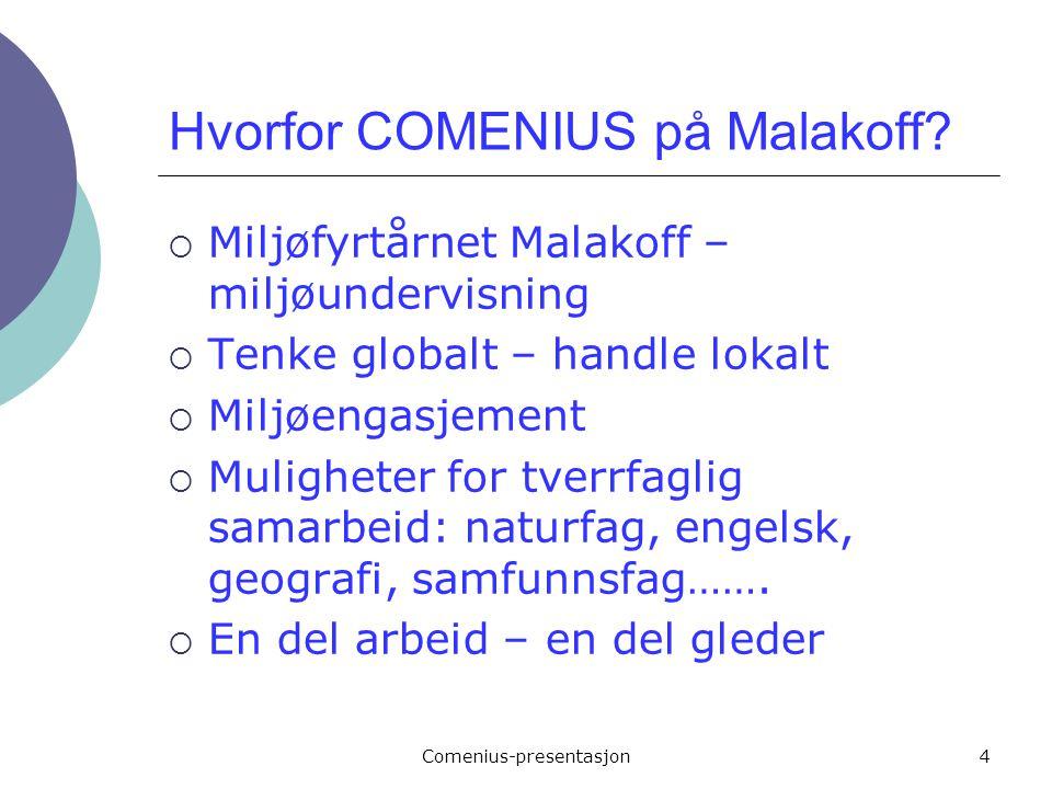 Comenius-presentasjon4 Hvorfor COMENIUS på Malakoff?  Miljøfyrtårnet Malakoff – miljøundervisning  Tenke globalt – handle lokalt  Miljøengasjement