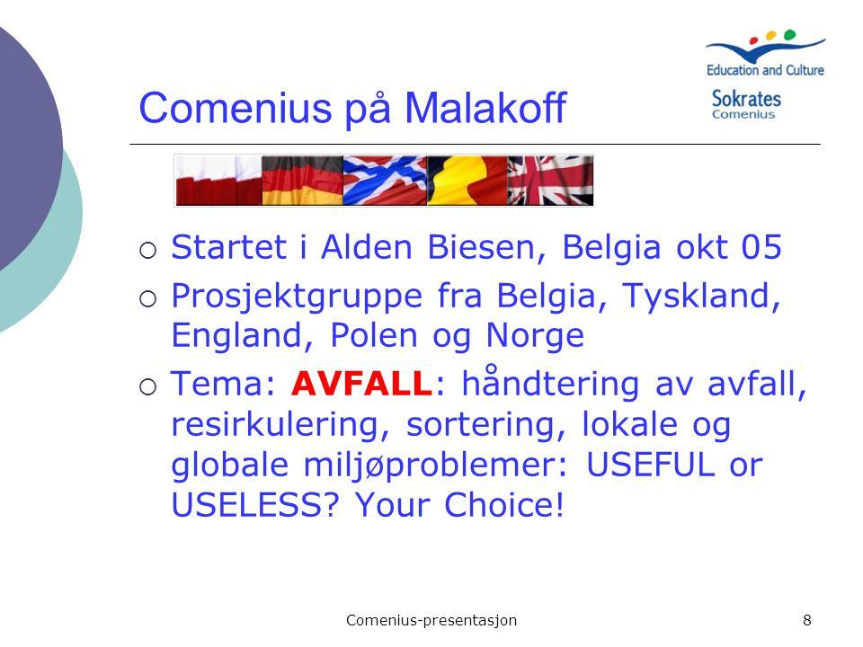 Comenius-presentasjon8 Comenius på Malakoff  Startet i Alden Biesen, Belgia okt 05  Prosjektgruppe fra Belgia, Tyskland, England, Polen og Norge  T