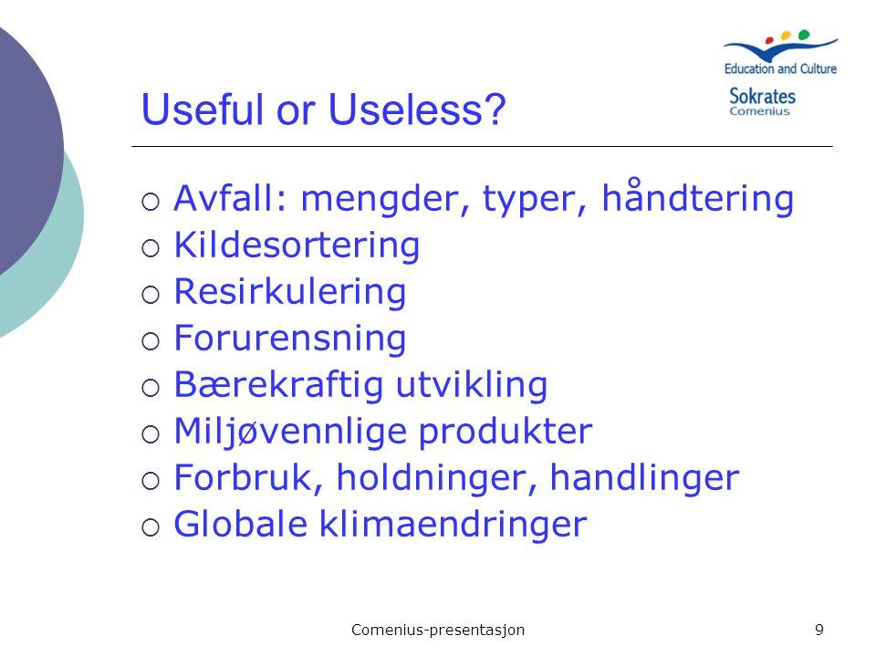 Comenius-presentasjon9 Useful or Useless?  Avfall: mengder, typer, håndtering  Kildesortering  Resirkulering  Forurensning  Bærekraftig utvikling