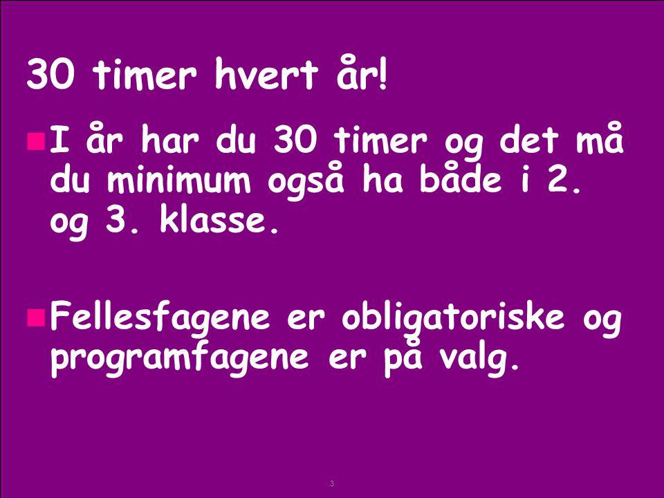 3 30 timer hvert år. I år har du 30 timer og det må du minimum også ha både i 2.