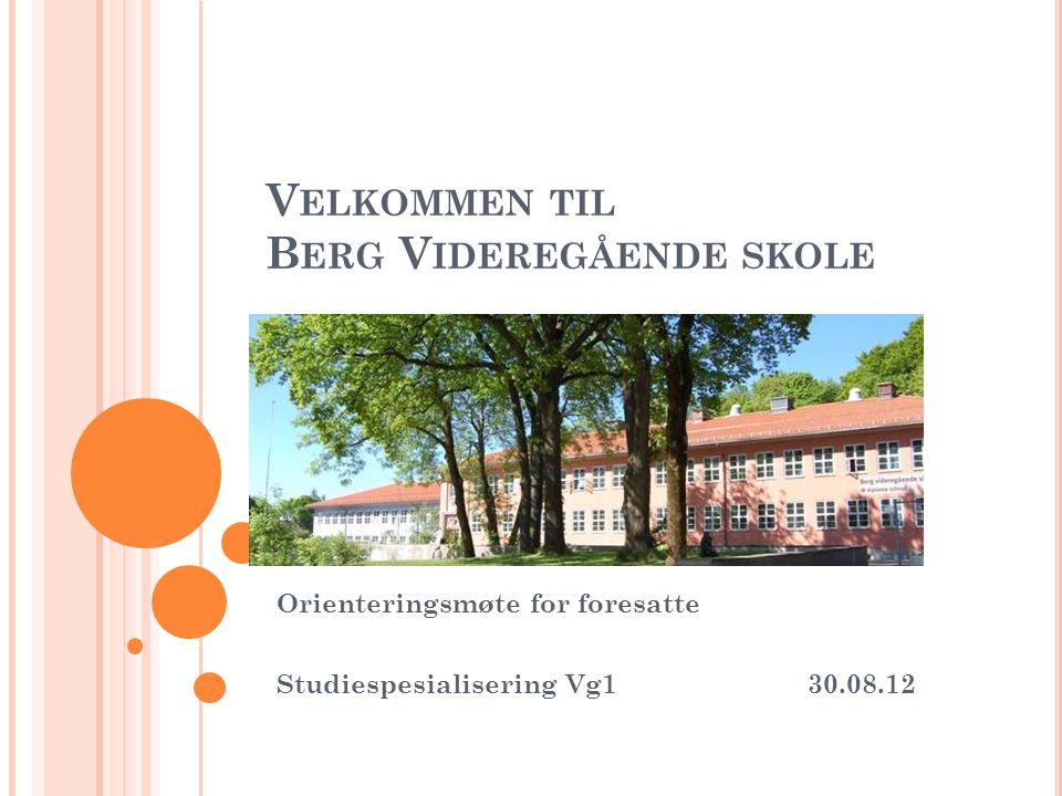 V ELKOMMEN TIL B ERG V IDEREGÅENDE SKOLE Orienteringsmøte for foresatte Studiespesialisering Vg130.08.12