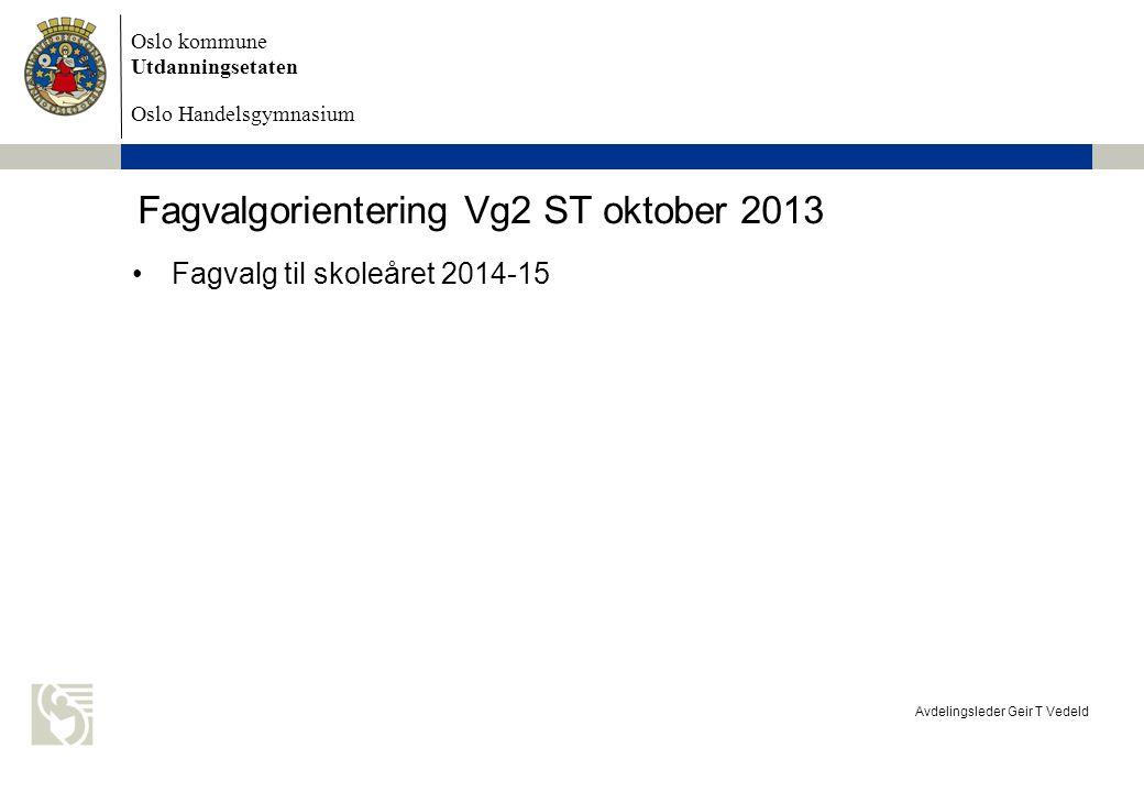 Oslo kommune Utdanningsetaten Oslo Handelsgymnasium Avdelingsleder Geir T Vedeld Fagvalgorientering Vg2 ST oktober 2013 Fagvalg til skoleåret 2014-15