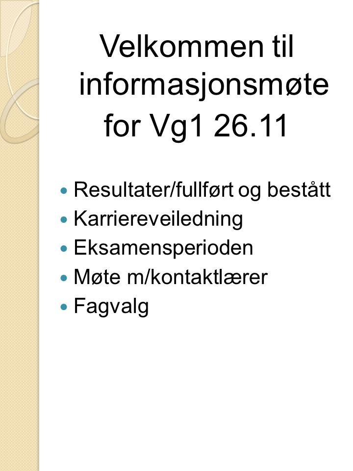 Velkommen til informasjonsmøte for Vg1 26.11 Resultater/fullført og bestått Karriereveiledning Eksamensperioden Møte m/kontaktlærer Fagvalg
