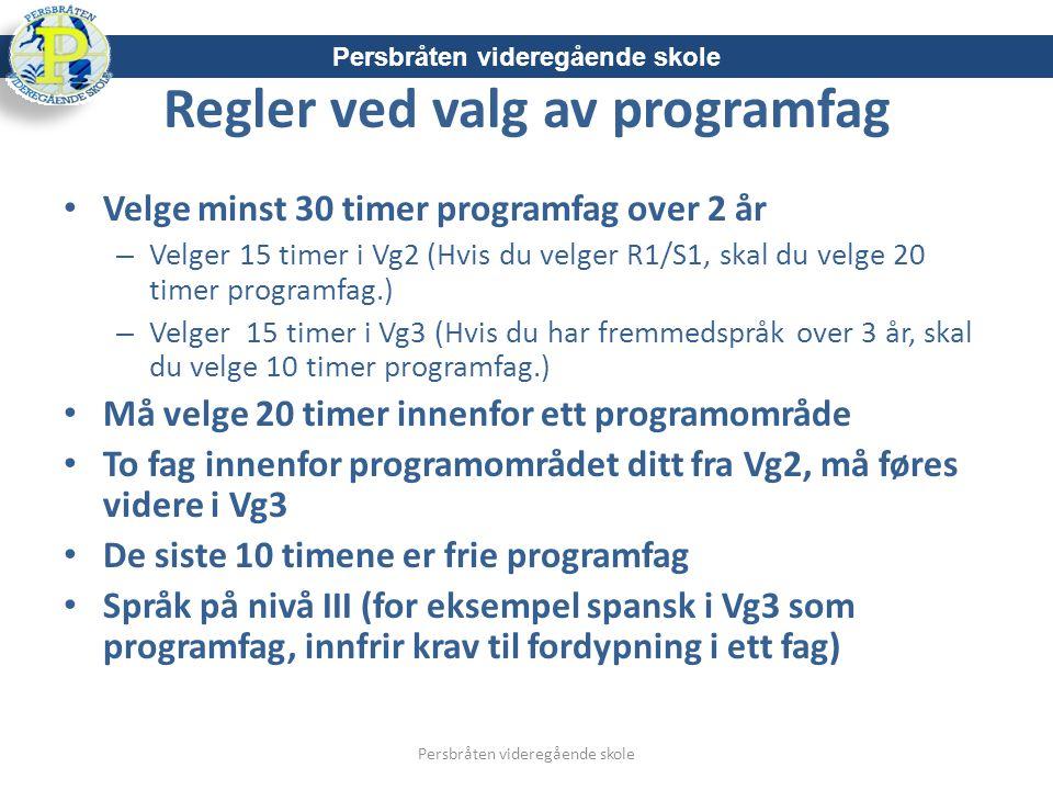 Regler ved valg av programfag Velge minst 30 timer programfag over 2 år – Velger 15 timer i Vg2 (Hvis du velger R1/S1, skal du velge 20 timer programfag.) – Velger 15 timer i Vg3 (Hvis du har fremmedspråk over 3 år, skal du velge 10 timer programfag.) Må velge 20 timer innenfor ett programområde To fag innenfor programområdet ditt fra Vg2, må føres videre i Vg3 De siste 10 timene er frie programfag Språk på nivå III (for eksempel spansk i Vg3 som programfag, innfrir krav til fordypning i ett fag) Persbråten videregående skole