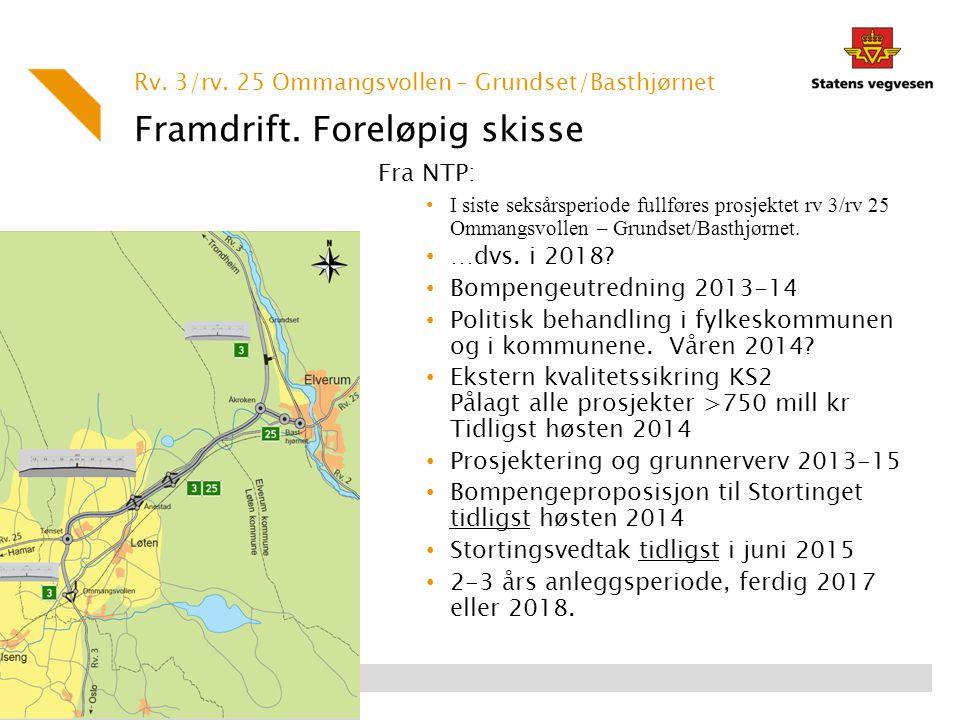 Framdrift. Foreløpig skisse Fra NTP: I siste seksårsperiode fullføres prosjektet rv 3/rv 25 Ommangsvollen – Grundset/Basthjørnet. …dvs. i 2018? Bompen