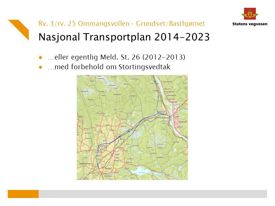 Nasjonal Transportplan 2014-2023 ● …eller egentlig Meld. St. 26 (2012-2013) ● …med forbehold om Stortingsvedtak Rv. 3/rv. 25 Ommangsvollen – Grundset/