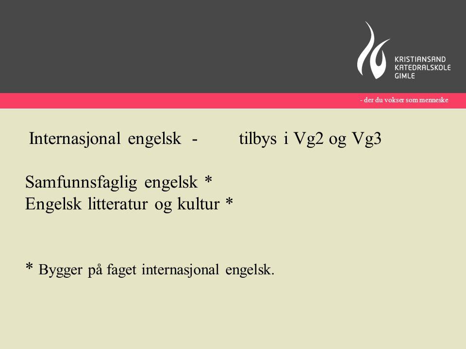 - der du vokser som menneske Internasjonal engelsk - tilbys i Vg2 og Vg3 Samfunnsfaglig engelsk * Engelsk litteratur og kultur * * Bygger på faget internasjonal engelsk.