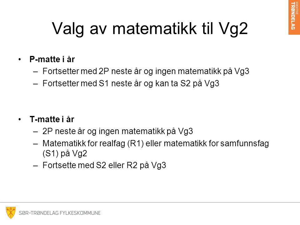 Valg av matematikk til Vg2 P-matte i år –Fortsetter med 2P neste år og ingen matematikk på Vg3 –Fortsetter med S1 neste år og kan ta S2 på Vg3 T-matte