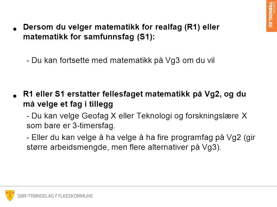 Dersom du velger matematikk for realfag (R1) eller matematikk for samfunnsfag (S1): - Du kan fortsette med matematikk på Vg3 om du vil R1 eller S1 ers