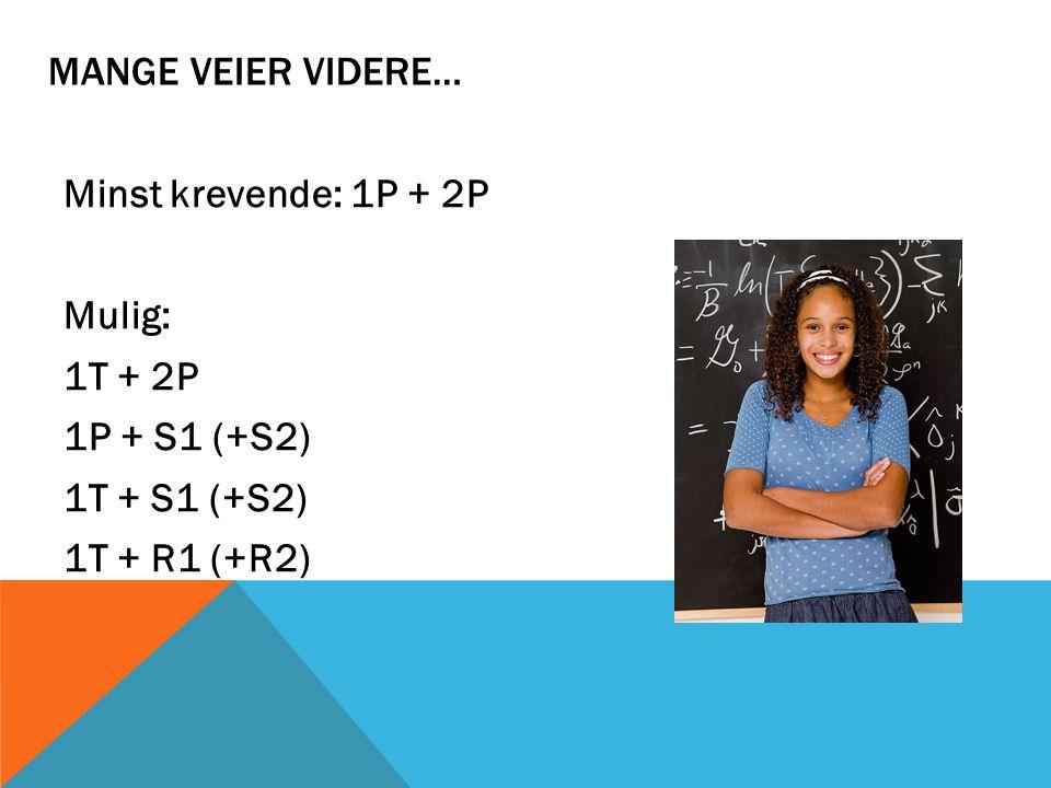 MANGE VEIER VIDERE… Minst krevende: 1P + 2P Mulig: 1T + 2P 1P + S1 (+S2) 1T + S1 (+S2) 1T + R1 (+R2)