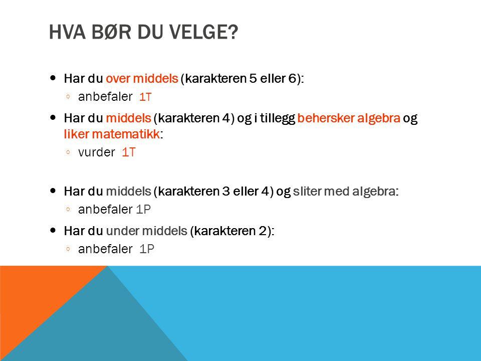 HVA BØR DU VELGE? Har du over middels (karakteren 5 eller 6): ◦ anbefaler 1T Har du middels (karakteren 4) og i tillegg behersker algebra og liker mat