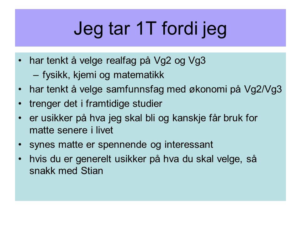 Jeg tar 1T fordi jeg har tenkt å velge realfag på Vg2 og Vg3 –fysikk, kjemi og matematikk har tenkt å velge samfunnsfag med økonomi på Vg2/Vg3 trenger