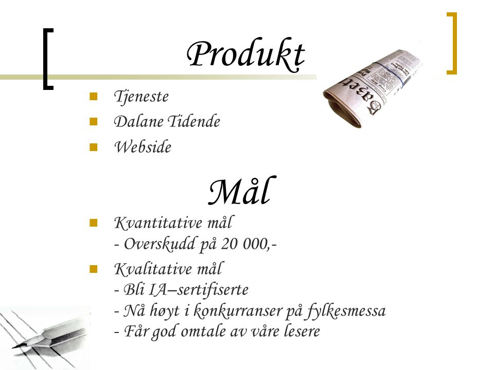 Produkt Tjeneste Dalane Tidende Webside Kvantitative mål - Overskudd på 20 000,- Kvalitative mål - Bli IA–sertifiserte - Nå høyt i konkurranser på fylkesmessa - Får god omtale av våre lesere Mål