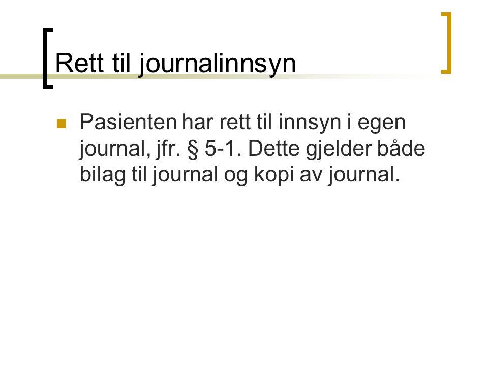 Rett til journalinnsyn Pasienten har rett til innsyn i egen journal, jfr. § 5-1. Dette gjelder både bilag til journal og kopi av journal.