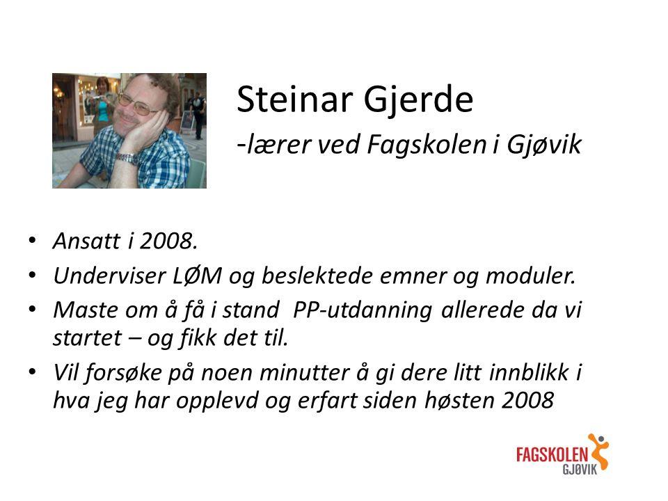 Steinar Gjerde - lærer ved Fagskolen i Gjøvik Ansatt i 2008. Underviser LØM og beslektede emner og moduler. Maste om å få i stand PP-utdanning allered