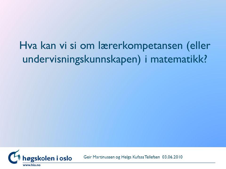 Hva kan vi si om lærerkompetansen (eller undervisningskunnskapen) i matematikk? Geir Martinussen og Helga Kufaas Tellefsen 03.06.2010