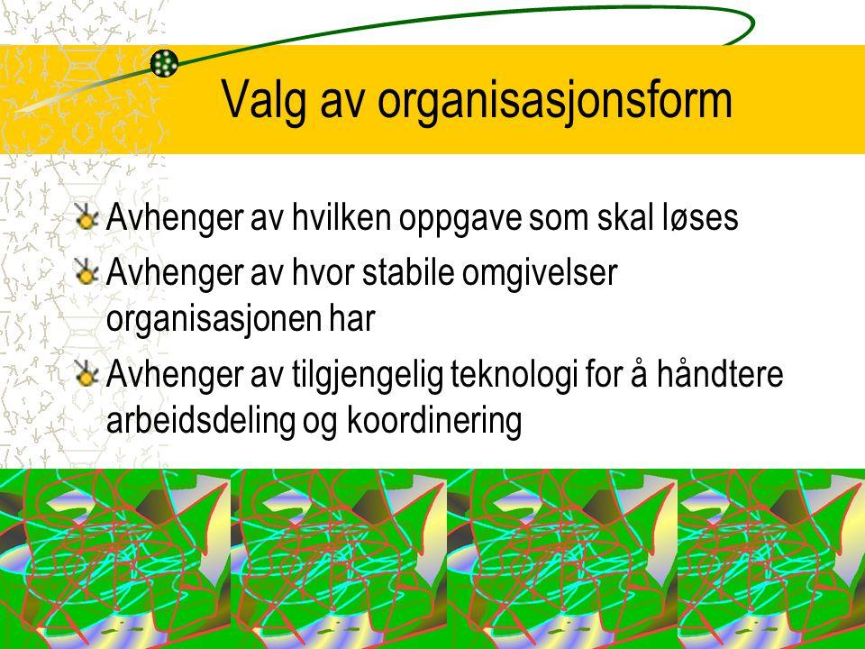 Valg av organisasjonsform Avhenger av hvilken oppgave som skal løses Avhenger av hvor stabile omgivelser organisasjonen har Avhenger av tilgjengelig t