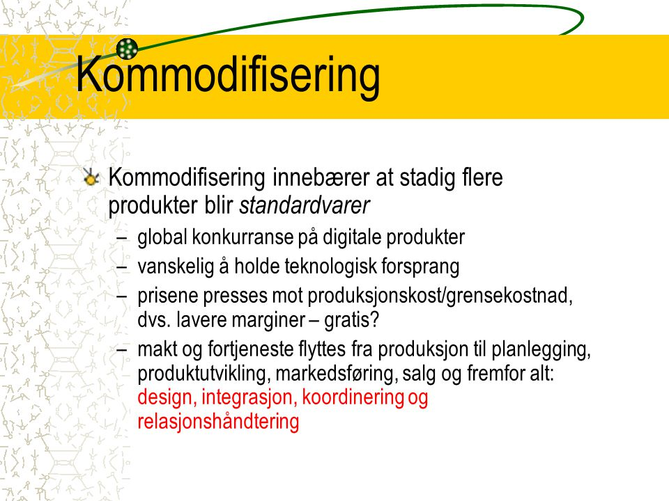 Kommodifisering Kommodifisering innebærer at stadig flere produkter blir standardvarer –global konkurranse på digitale produkter –vanskelig å holde teknologisk forsprang –prisene presses mot produksjonskost/grensekostnad, dvs.
