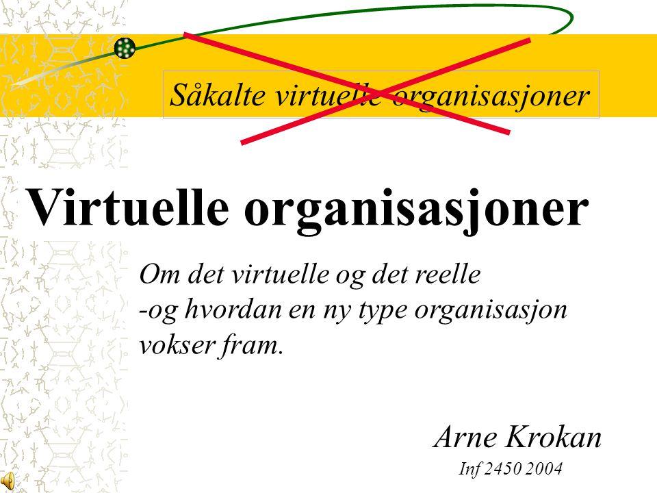 Om det virtuelle og det reelle -og hvordan en ny type organisasjon vokser fram. Virtuelle organisasjoner Såkalte virtuelle organisasjoner Arne Krokan