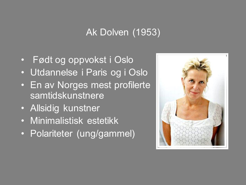 Ak Dolven (1953) Født og oppvokst i Oslo Utdannelse i Paris og i Oslo En av Norges mest profilerte samtidskunstnere Allsidig kunstner Minimalistisk estetikk Polariteter (ung/gammel)