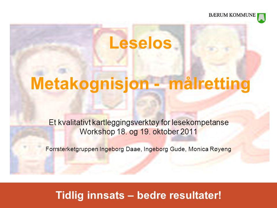 Tidlig innsats – bedre resultater! Leselos Metakognisjon - målretting Et kvalitativt kartleggingsverktøy for lesekompetanse Workshop 18. og 19. oktobe