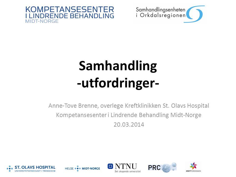 Samhandling -utfordringer- Anne-Tove Brenne, overlege Kreftklinikken St. Olavs Hospital Kompetansesenter i Lindrende Behandling Midt-Norge 20.03.2014