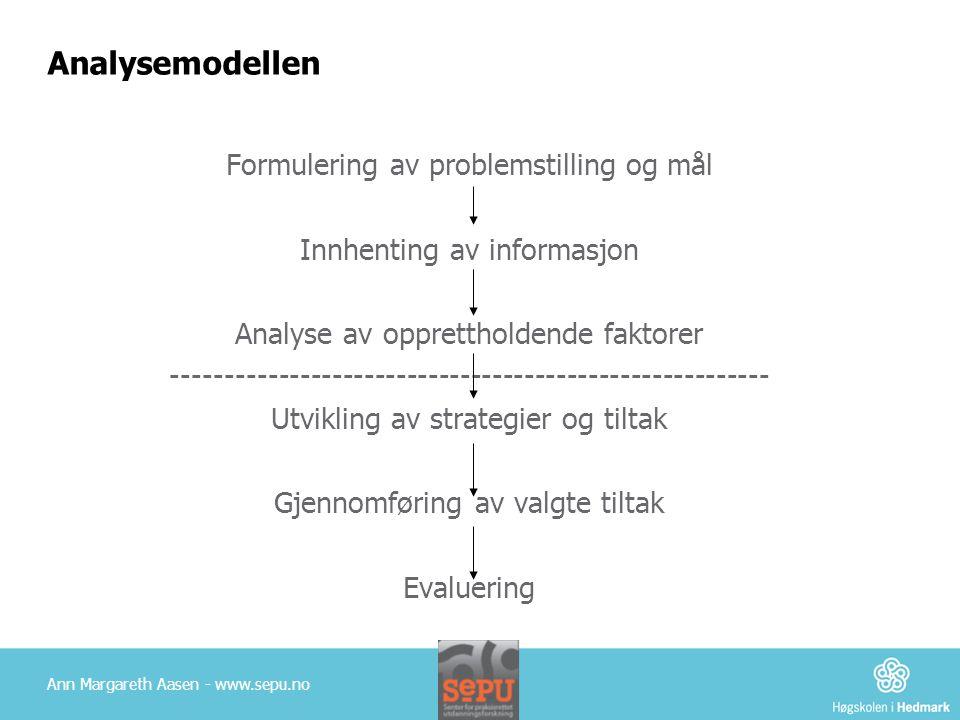 Analysemodellen Formulering av problemstilling og mål Innhenting av informasjon Analyse av opprettholdende faktorer -------------------------------------------------------- Utvikling av strategier og tiltak Gjennomføring av valgte tiltak Evaluering Ann Margareth Aasen - www.sepu.no