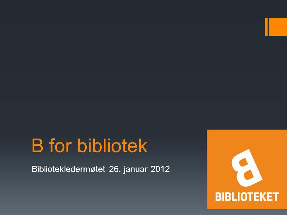 B for bibliotek Bibliotekledermøtet 26. januar 2012