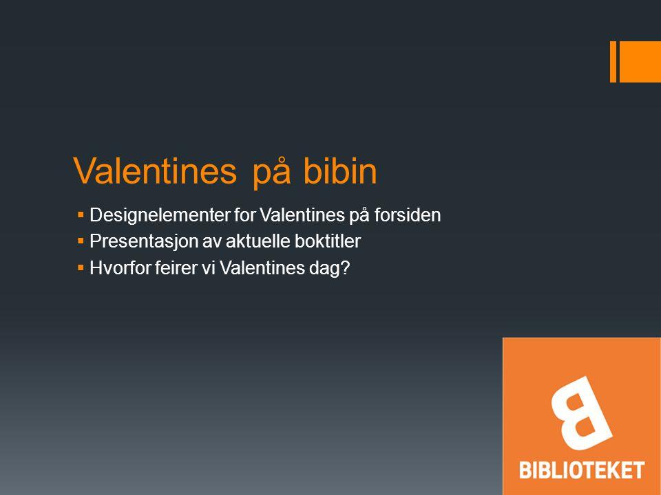 Valentines på bibin  Designelementer for Valentines på forsiden  Presentasjon av aktuelle boktitler  Hvorfor feirer vi Valentines dag?