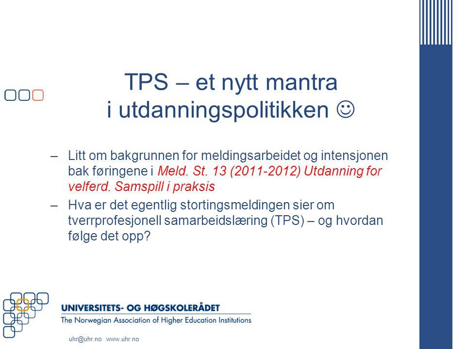 uhr@uhr.no www.uhr.no TPS – et nytt mantra i utdanningspolitikken –Litt om bakgrunnen for meldingsarbeidet og intensjonen bak føringene i Meld. St. 13