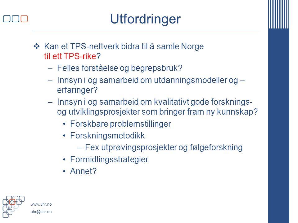 www.uhr.no uhr@uhr.no Utfordringer  Kan et TPS-nettverk bidra til å samle Norge til ett TPS-rike? –Felles forståelse og begrepsbruk? –Innsyn i og sam