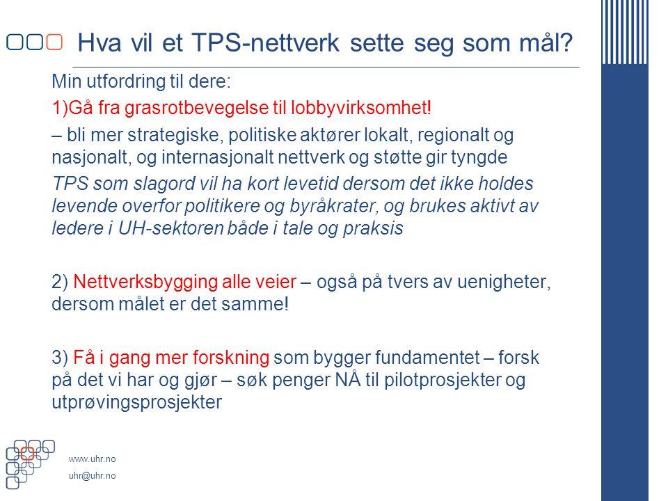 www.uhr.no uhr@uhr.no Hva vil et TPS-nettverk sette seg som mål? Min utfordring til dere: 1)Gå fra grasrotbevegelse til lobbyvirksomhet! – bli mer str