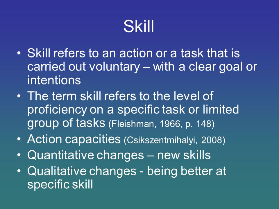 Skill Skill refers to an action or a task that is carried out voluntary – with a clear goal or intentions The term skill refers to the level of profic