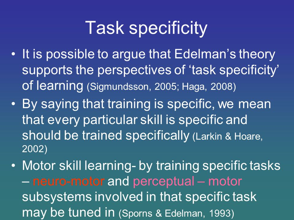 Task specificity It is possible to argue that Edelman's theory supports the perspectives of 'task specificity' of learning (Sigmundsson, 2005; Haga, 2