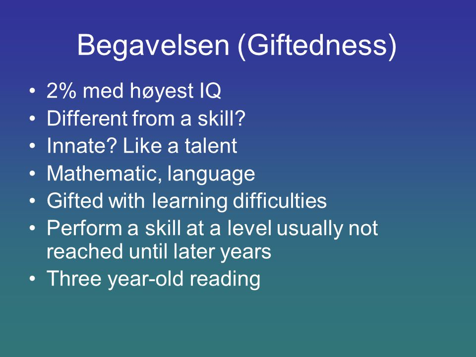 Begavelsen (Giftedness) 2% med høyest IQ Different from a skill? Innate? Like a talent Mathematic, language Gifted with learning difficulties Perform