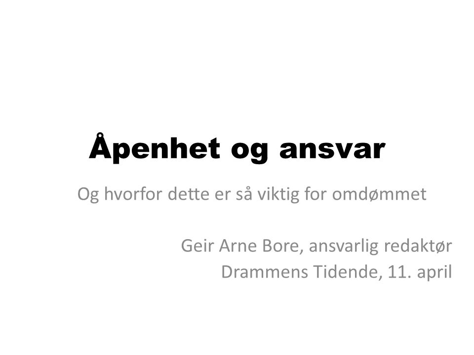 Åpenhet og ansvar Og hvorfor dette er så viktig for omdømmet Geir Arne Bore, ansvarlig redaktør Drammens Tidende, 11. april