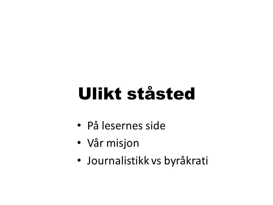 Ulikt ståsted På lesernes side Vår misjon Journalistikk vs byråkrati
