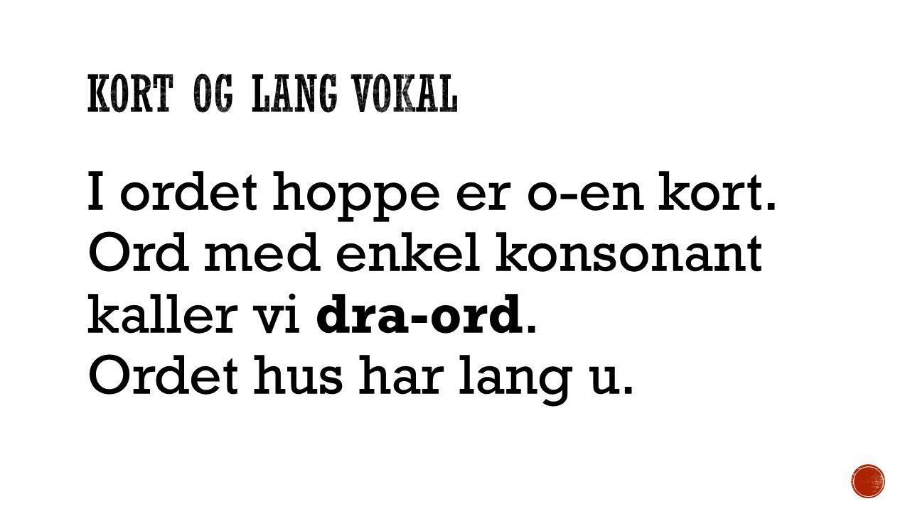 I ordet hoppe er o-en kort. Ord med enkel konsonant kaller vi dra-ord. Ordet hus har lang u.