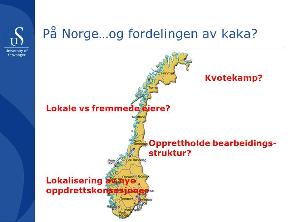 På Norge…og fordelingen av kaka? Kvotekamp? Lokale vs fremmede eiere? Opprettholde bearbeidings- struktur? Lokalisering av nye oppdrettskonsesjoner
