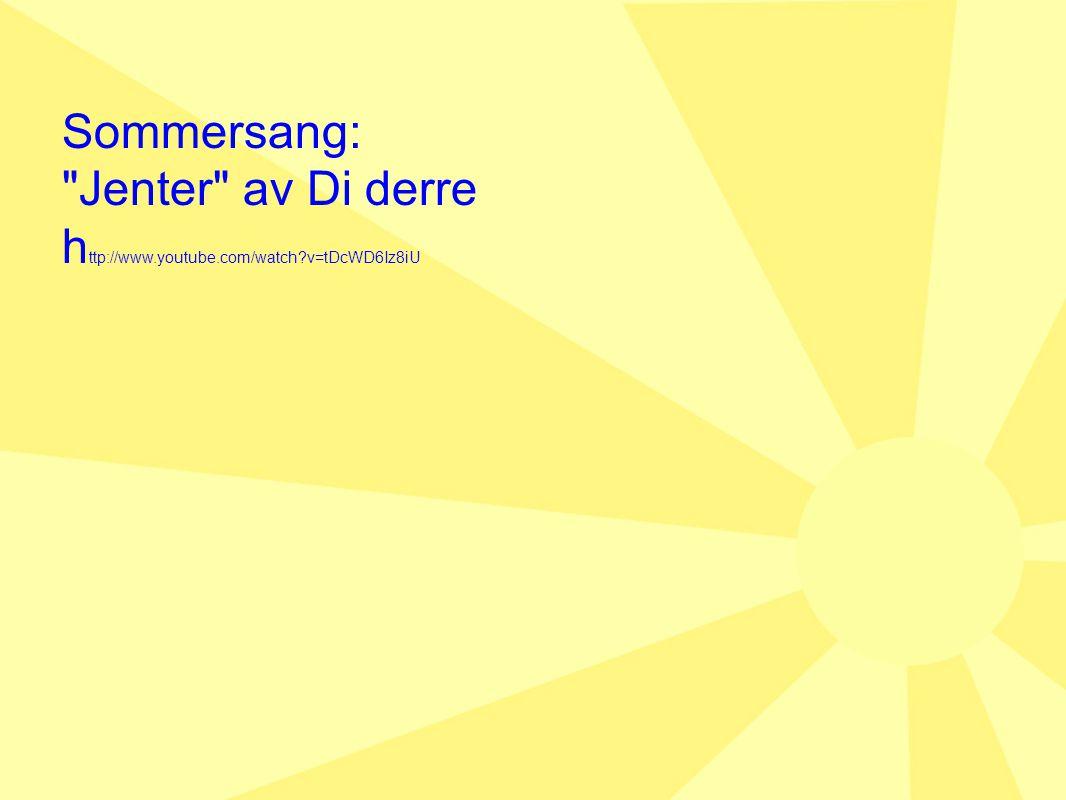 Sommersang: Jenter av Di derre h ttp://www.youtube.com/watch?v=tDcWD6Iz8iU
