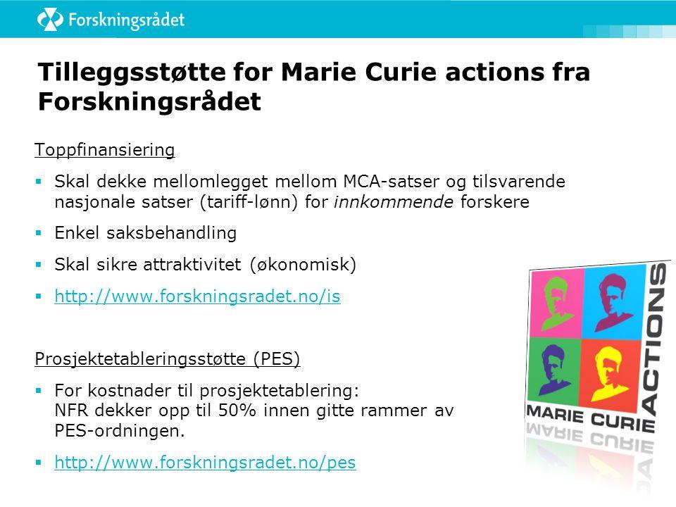 Tilleggsstøtte for Marie Curie actions fra Forskningsrådet Toppfinansiering  Skal dekke mellomlegget mellom MCA-satser og tilsvarende nasjonale satser (tariff-lønn) for innkommende forskere  Enkel saksbehandling  Skal sikre attraktivitet (økonomisk)  http://www.forskningsradet.no/is http://www.forskningsradet.no/is Prosjektetableringsstøtte (PES)  For kostnader til prosjektetablering: NFR dekker opp til 50% innen gitte rammer av PES-ordningen.