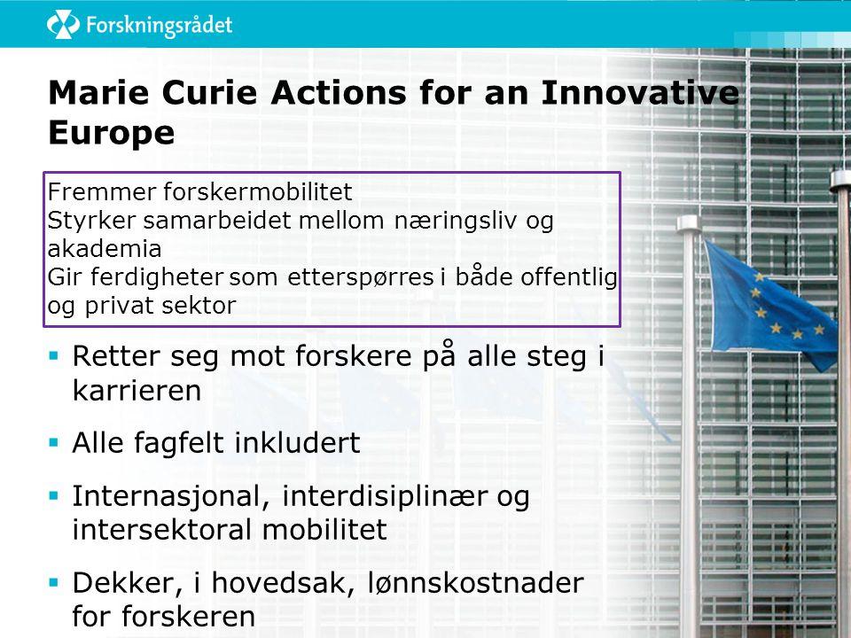 Marie Curie Actions for an Innovative Europe Fremmer forskermobilitet Styrker samarbeidet mellom næringsliv og akademia Gir ferdigheter som etterspørres i både offentlig og privat sektor  Retter seg mot forskere på alle steg i karrieren  Alle fagfelt inkludert  Internasjonal, interdisiplinær og intersektoral mobilitet  Dekker, i hovedsak, lønnskostnader for forskeren