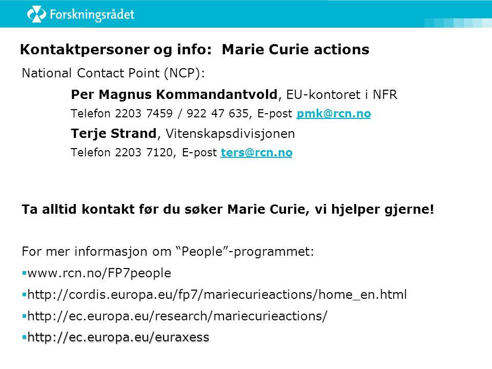 Kontaktpersoner og info: Marie Curie actions National Contact Point (NCP): Per Magnus Kommandantvold, EU-kontoret i NFR Telefon 2203 7459 / 922 47 635, E-post pmk@rcn.nopmk@rcn.no Terje Strand, Vitenskapsdivisjonen Telefon 2203 7120, E-post ters@rcn.noters@rcn.no Ta alltid kontakt før du søker Marie Curie, vi hjelper gjerne.