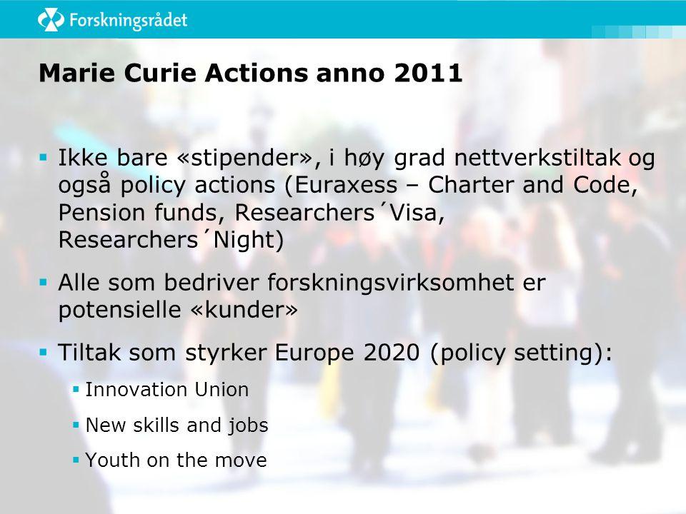 Marie Curie Actions anno 2011  Ikke bare «stipender», i høy grad nettverkstiltak og også policy actions (Euraxess – Charter and Code, Pension funds, Researchers´Visa, Researchers´Night)  Alle som bedriver forskningsvirksomhet er potensielle «kunder»  Tiltak som styrker Europe 2020 (policy setting):  Innovation Union  New skills and jobs  Youth on the move